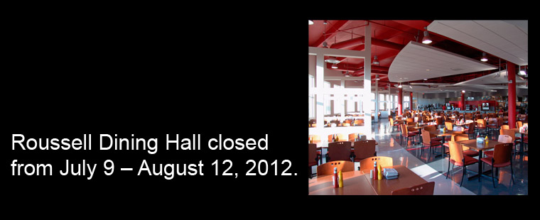 Roussell Dining Hall closed from July 9 – August 12, 2012.