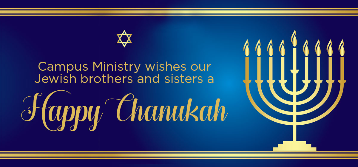 Campus Ministry would like to wish our Jewish brothers and sisters a happy and blessed Chanukah.