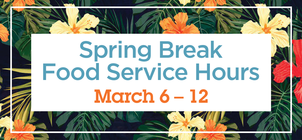 Food Service Spring Break Hours of Operation: March 6th – 12th