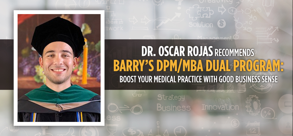 Dr. Rojas recommends Barry's DPM/MBA dual program to boost your medical practice with good business sense.