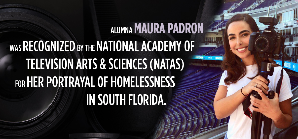 Alumna Maura Padron was recognized by the National Academy of Television Arts & Sciences (NATAS) for her portrayal of homelessness in South Florida.